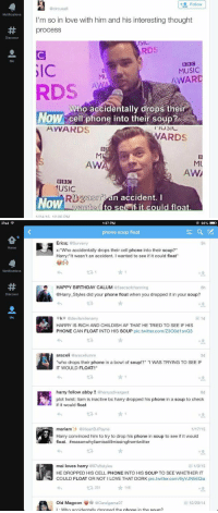 "Ipad, Memes, and Harry Styles: Notifications  Discover  Follow  @circus afi  I'm so in love with him and his interesting thought  process  USIC  ARDS  Ba  MUSIC  AWARD  RDS  Who accidentally drops thei  NOW Cell phone into their soup?  AVVARDS  ARDS  MU  AW  AWA  BBC  1USIC  RIt wasnot  an accident. I  Now  nted to see if it could float.  1/24 15 12:00 PM   iPad  19  Notifications  Discover  1:37 PM  92%  phone soup float  Erica;  Surverry  x: ""Who accidentally drops their cell phone into their soup?""  Harry: It wasn't an accident. wanted to see if it could float""  HAPPY BIRTHDAY CALUM  @5secsofchanning  @Harry Styles did your phone float when you dropped it in your soup?  k adevilsmilenarry  HARRY IS RICH AND CHILDISH AF THAT HE TRIED TO SEE IF HIS  PHONE CAN FLOAT INTO HIS SOUP  pic.twitter.com/Z300d1snQ3  araceli aaraceliumm  3d  who drops their phone in a bowl of soup!?"" ""I WAS TRYING TO SEE IF  IT WOULD FLOAT!!""  harry follow abby  harrysdivergent  6d  plot twist: liam is inactive bc harry dropped his phone in a soup to check  if it would float  mariam  aiHeartDJPayne  Harry convinced him to try to drop his phone in soup to see if it would  float. #reasonwhyliamisstillmissingfromtwitter  mai loves harry  a97sftstyles  1/3/15  HE DROPPED HIS CELL PHONE INTO HIS SOUP TO SEE WHETHER IT  COULD FLOAT OR NOT I LOVE THAT DORK  pic.twitter.com/6yVJN56Qia  t 231  146  Old Magcon acarolgama07  12/29/14  Who accidentally dronned the phone in the so WHEN PEOPLE DONT REALIZE THIS IS A DRAKE AND JOSH QUOTE"