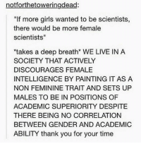 "Memes, Superior, and 🤖: notiorthetoweringdead:  ""If more girls wanted to be scientists,  there would be more female  scientists""  *takes a deep breath* WE LIVE IN A  SOCIETY THAT ACTIVELY  DISCOURAGES FEMALE  INTELLIGENCE BY PAINTING IT AS A  NON FEMININE TRAIT AND SETS UP  MALES TO BE IN POSITIONS OF  ACADEMIC SUPERIORITY DESPITE  THERE BEING NO CORRELATION  BETWEEN GENDER AND ACADEMIC  ABILITY thank you for your time"
