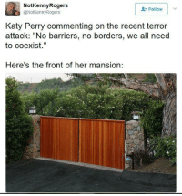 """Katy Perry, Tumblr, and Blog: NotKennyRogers  @NotkennyRogers  Follow  Katy Perry commenting on the recent terror  attack: """"No barriers, no borders, we all need  to coexist.""""  Here's the front of her mansion: <p><a href=""""http://friendly-neighborhood-patriarch.tumblr.com/post/161072669817"""" class=""""tumblr_blog"""">friendly-neighborhood-patriarch</a>:</p>  <blockquote><figure class=""""tmblr-full"""" data-orig-height=""""213"""" data-orig-width=""""320""""><img src=""""https://78.media.tumblr.com/9cdde97c5031975075b50094e0b65f0a/tumblr_inline_oqj5xlOOM61t75kj8_540.jpg"""" data-orig-height=""""213"""" data-orig-width=""""320""""/></figure></blockquote>  <p>&ldquo;No borders, no walls! Well except for all my extremely valuable property that I don&rsquo;t want just anybody to come on whenever they feel like it but you know other than that.&rdquo;</p>"""