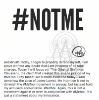 "Memes, Desk, and Focus:  #NOTME  unclerush Today, I begin to properly defend myself.I will  prove without any doubt that I am innocent of all rape  charges. Today, I will focus on ""The Original Sin"" (Keri  Claussen), the claim that created this insane pile on of my  #MeToo. Stay tuned! We'll share evidence today And  tomorrow the case of Jenny Lumet. My intention is not to  diminish the #MeToo movement in anyway, but instead hold  my accusers accountable. #NotMe Again, this is not a  movement against or even in conjunction with #Metoo . It's  just a statement about my innocence. From the desk of RussellSimmons"