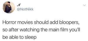 Movies, Horror Movies, and Film: @NotNikk  Horror movies should add bloopers  so after watching the main film you'll  be able to sleep