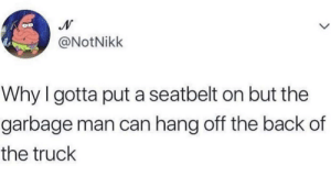MeIRL, Back, and Garbage: @NotNikk  Why I gotta put a seatbelt on but the  garbage man can hang off the back of  the truck Meirl