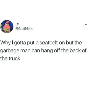 Dank, Back, and 🤖: @NotNiklk  Why I gotta put a seatbelt on but the  garbage man can hang off the back of  the truck He gets paid to do it.