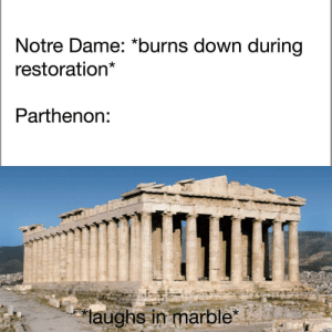 "*hearty Greek laughter intensifies* by nickbrown3204 MORE MEMES: Notre Dame: ""burns down during  restoration  Parthenon:  laughs in marble"" *hearty Greek laughter intensifies* by nickbrown3204 MORE MEMES"