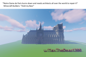 "Beer, Dank, and Memes: *Notre Dame de Paris burns down and needs architects all over the world to repair it*  Minecraft Builders: ""Hold my Beer"" I know Im late but this took a month to build. Ill go sleep now. by MaxTheBeast300 MORE MEMES"