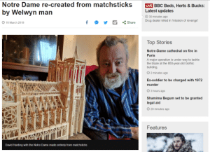 To soon?: Notre Dame re-created from matchsticks VE BBC Beds. Herts & Bucks:  by Welwyn man  Latest updates  30 minutes ago  Drug dealer killed in mission of revenge.  18 March 2019  くShare  Top Stories  Notre-Dame cathedral on fire in  Paris  A major operation is under way to tackle  the blaze at the 850-year-old Gothic  building  2 minutes ago  Ex-soldier to be charged with 1972  murder  3 hours ago  Shamima Begum set to be granted  legal aid  O 29 minutes ago  Features  David Harding with the Notre Dame made entirely from matchsticks To soon?
