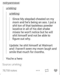 Just wow: notryanrosss:  urieking:  urieking:  Since My stepdad cheated on my  mom and he's being an ass. I put a  shit ton of that tasteless powder  laxative in all of his diet shake  mixes he won't notice but he will  shit himself and not be able to  figure out why.  Update: he shit himself at Walmart  and I haven't seen my mom laugh and  smile that much for months.  You're a hero  Source: urieking  78,758 notes Just wow