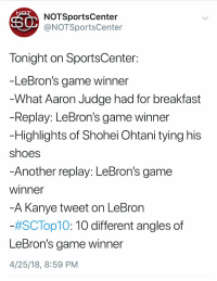 @SportsCenter You know we were kidding with the last bullet point here, right? https://t.co/B1Qb6B5qyC: NOTSportsCenter  @NOTSportsCenter  Tonight on SportsCenter  -LeBron's game winner  What Aaron Judge had for breakfast  Replay: LeBron's game winner  Highlights of Shohei Ohtani tying hiS  shoes  Another replay: LeBron's game  winner  -A Kanye tweet on LeBron  #SC Top10:10 different angles of  LeBron's aame winner  4/25/18, 8:59 PM @SportsCenter You know we were kidding with the last bullet point here, right? https://t.co/B1Qb6B5qyC