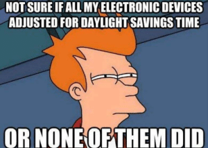 Daylight Savings Time, Funny, and Daylight Savings: NOTSURE IF ALL MY ELECTRONIC DEVICES  ADJUSTED FOR DAYLIGHT SAVINGS TIME  OR NONE OFTHEM DID Damn You All To Hell!!