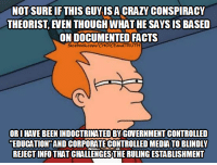 indoctrinate: NOTSURE IF THIS GUY ISACRAZY CONSPIRACY  THEORIST EVEN THOUGH WHAT HE SAYSIS BASED  FACTS  facebook.com/CHOICE  ORI HAVE BEEN INDOCTRINATED BY GOVERNMENT CONTROLLED  EDUCATION AND CORPORATE CONTROLLED MEDATO BLINDLY  REJECTINFO THAT CHALLENGESTHE RULING ESTABLISHMENT