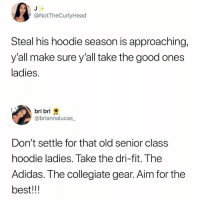 Adidas, Anaconda, and Best: @NotTheCurlyHead  Steal his hoodie season is approaching,  y'all make sure y'all take the good ones  ladies.  bri bri  @briannalucas  Don't settle for that old senior class  hoodie ladies. Take the dri-fit. The  Adidas. The collegiate gear. Aim for the  best!!! Someone donate 100 hoodies to me thanks