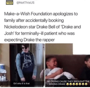 Wrong Drake by flyoverthemooon FOLLOW 4 MORE MEMES.: @NotThisUS  THIS  Make-a-Wish Foundation apologizes to  family after accidentally booking  Nickelodeon star Drake Bell of 'Drake and  Josh' for terminally-ill patient who was  expecting Drake the rapper  IGA  HE CRYING CAUSE THEY BROUGHT THE  Girl who tf is that  WRONG DRAKE Wrong Drake by flyoverthemooon FOLLOW 4 MORE MEMES.