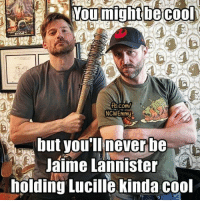 Memes, Jaime Lannister, and Cool: Noumight be cool  tb.com/  NCWEmmy  but you'll never be  Jaime Lannister  holding Lucille kinda cool ~arya~