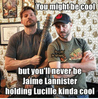 Memes, Jaime Lannister, and Cool: Noumight cool  fb.com/  NCWEmmy  but you'll never be  Jaime Lannister  holding Lucille kinda cool