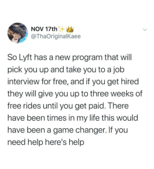 TIL Lyft announced a job Access program offering free rides to job interviews in the first 3 weeks of work: NOV 17th S  @ThaOriginalKaee  So Lyft has a new program that will  pick you up and take you to a job  interview for free, and if you get hired  they will give you up to three weeks of  free rides until you get paid. There  have been times in my life this would  have been a game changer. If you  need help here's help TIL Lyft announced a job Access program offering free rides to job interviews in the first 3 weeks of work