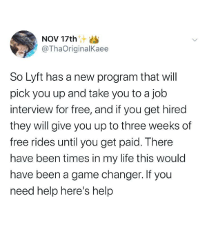 Humanity needs more kindness like this.: NOV 17th S  @ThaOriginalKaee  So Lyft has a new program that will  pick you up and take you to a job  interview for free, and if you get hired  they will give you up to three weeks of  free rides until you get paid. There  have been times in my life this would  have been a game changer. If you  need help here's help Humanity needs more kindness like this.