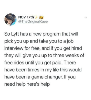 Feel good post of the day: NOV 17th  @ThaOriginalKaee  So Lyft has a new program that will  pick you up and take you to a job  interview for free, and if you get hired  they will give you up to three weeks of  free rides until you get paid. There  have been times in my life this would  have been a game changer. If you  need help here's help Feel good post of the day