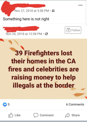 Everytime you find something wrong with the statement, you get distracted by something even more wrong...: Nov 27, 2018 at 5:58 PM  Something here is not right  +Follow  Nov 25, 2018 at 12:58 PM • O  39 Firefighters lost  their homes in the CA  fires and celebrities are  raising money to help  illegals at the border  6 Comments  O Like  Share  Comment Everytime you find something wrong with the statement, you get distracted by something even more wrong...