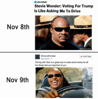 Jesus take the wheel 😖: Nov 8th  Nov 9th  USA TODAY  Stevie Wonder: Voting For Trump  Is Like Asking Me To Drive  Omoistbuddha  Drive with Uber  Like Page  Sponsored  Driving with Uber is a great way to make extra money for all  the things that are important to you. Jesus take the wheel 😖
