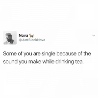 Drinking, Food, and Memes: Nova  @Just BlackNova  Some of you are single because of the  sound you make while drinking tea. The way some of you slurp indomie is distracting 😂😂😂. However, food that doesn't elicit noise, is that food ?