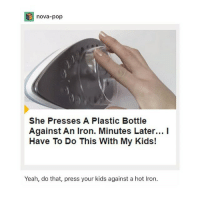 Follow fellow teamnoharmdone member @resting.bitchface @resting.bitchface @resting.bitchface I love her page ❤️: nova-pop  She Presses A Plastic Bottle  Against An Iron. Minutes Later... I  Have To Do This With My Kids!  Yeah, do that, press your kids against a hot Iron Follow fellow teamnoharmdone member @resting.bitchface @resting.bitchface @resting.bitchface I love her page ❤️