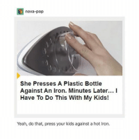 omg: nova-pop  She Presses A Plastic Bottle  Against An Iron. Minutes Later... I  Have To Do This With My Kids!  Yeah, do that, press your kids against a hot Iron. omg