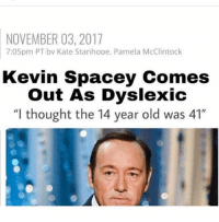 "Ohh ok ur free to go @dankmemeguy: NOVEMBER 03, 2017  7:05pm PT bv Kate Stanhope. Pamela McClintock  Kevin Spacey Comes  Out As Dyslexic  ""l thought the 14 year old was 41"" Ohh ok ur free to go @dankmemeguy"