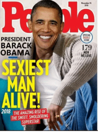 Alive, Love, and Obama: November 1  2018  SPECIAL  PRESIDENT  BARACK  OBAMA  ISSUE  179  MEN  WE LOVE  SEXIEST  MAN  ALIVE!  018 THE AMAZING RISE OF  THE SWEET, SMOLDERING  SUPERSTAR Get over here Trump