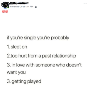 Facebook, Love, and Old: ...  November 20 at 1:14 PM -  100 100  if you're single you're probably  1. slept on  2.too hurt from a past relationship  3. in love with someone who doesn't  want you  3. getting played One of my old classmates posted this on facebook