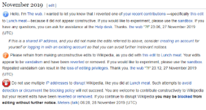 """me irl: November 2019 [edit]  Hello, I'm The wub. I wanted to let you know that I reverted one of your recent contributions -specifically this edit  to Lunch meat-because it did not appear constructive. If you would like to experiment, please use the sandbox. If you  have any questions, you can ask for assistance at the Help desk. Thanks. the wub """"?!"""" 23:06, 27 November 2019  (UTC)  If this is a shared IP address, and you did not make the edits referred to above, consider creating an account for  yourself or logging in with an existing account so that you can avoid further irrelevant notices.  Please refrain from making unconstructive edits to Wikipedia, as you did with this edit to Lunch meat. Your edits  appear to be vandalism and have been reverted or removed. If you would like to experiment, please use the sandbox.  Repeated vandalism can result in the loss of editing privileges. Thank you. the wub """"?!"""" 23:12, 27 November 2019  (UTC)  O Do not use multiple IP addresses to disrupt Wikipedia, like you did at Lunch meat. Such attempts to avoid  detection or circumvent the blocking policy will not succeed. You are welcome to contribute constructively to Wikipedia  but your recent edits have been reverted or removed. If you continue to disrupt Wikipedia you may be blocked from  editing without further notice. Meters (talk) 06:28, 28 November 2019 (UTC) me irl"""