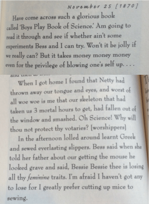 emmawriter:  lauraroselam:  rhube:  prairie-homo-companion:  this is from a real diary by a 13-year-old girl in 1870. teenage girls are awesome and they've always been that way.  Read this - oh my goodness, this girl was wonderful.  Where can I read this in full?   It's from  Real American Girls Tell Their Own Stories, and that particular section is byMartha Carey Thomas who grew up to be a suffragist, linguist and renowned educator, as well as a badass lesbian.: November 25 ( 18701  Have come across such a glorious book  called 'Boys Play Book of Science. Am going to  read it through and see if whether ain't some  experiments Bess and I can try. Won't it be jolly if  we really can? But it takes money money money  even for the privilege of blowing one's self up. . .   When I got home I found that Netty had  thrown away our tongue and eyes, and worst of  all woe woe is me that our skeleton that had  taken us 3 mortal hours to şet, had fallen out of  the window and smashed. Oh Science! Why will  thou not protect thy votaries? [worshippers  In the afternoon lolled around learnt Greek  and sewed everlasting slippers. Bess said when she  told her father about our getting the mouse he  looked grave and said, Bessie Bessie thee is losing  all thy feminine traits. I'm afraid I haven't got any  to lose for I greatly prefer cutting up mice to  sewing. emmawriter:  lauraroselam:  rhube:  prairie-homo-companion:  this is from a real diary by a 13-year-old girl in 1870. teenage girls are awesome and they've always been that way.  Read this - oh my goodness, this girl was wonderful.  Where can I read this in full?   It's from  Real American Girls Tell Their Own Stories, and that particular section is byMartha Carey Thomas who grew up to be a suffragist, linguist and renowned educator, as well as a badass lesbian.