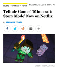 Gaming: NOVEMBER 27, 2018 2:11PM PT  HOME>GAMING> NEWS  Telltale Games' 'Minecraft:  Story Mode' Now on Netflix  By STEFANIE FOGEL  CREDIT: TELLTALE GAMES