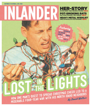 Inlander 11/29/2018 by The Inlander - issuu: NOVEMBER 29-DECEMBER 5, 2018 FREE!  HER-STORY  INLANDER  AUTHOR SHERRY JONES: INSPIRED BY WOMEN PAGE 33  POT-SMOKING RATS  WSU STUDIES PREGNANCY AND CANNABIS PAGE 20  HEAVY METAL WISHLIST  SONGS FOR METALLICA'S STOP IN SPOKANE PAGE 49  Featuring  ARMED PATRIOTS!  FOX NEWS! A REAL  CAMEL! AND SANTA  ON THE WITNESS  STAND! PAGE 22  LOST TLIGHTS  THE  HOW ONE MAN'S QUEST TO SPREAD CHRISTMAS CHEER LED TO A  By Daniel Wallers  MISERABLE FOUR-YEAR WAR WITH HIS NORTH IDAHO NEIGHBORS Inlander 11/29/2018 by The Inlander - issuu