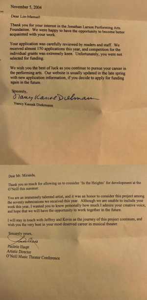 #FBF Save the rejection letters that encourage you, even if they say no. Everything is fuel. https://t.co/EbcsuHfUlM: November 5, 2004  Dear Lin-Manuel:  Thank you for your interest in the Jonathan Larson Performing Arts  Foundation. We were happy to have the opportunity to become better  acquainted with your work.  Your application was carefully reviewed by readers and staff. We  received almost 150 applications this year, and competition for the  individual grants was extremely keen. Unfortunately, you were not  selected for funding.  We wish you the best of luck as you continue to pursue your career in  the performing arts. Our website is usually updated in the late spring  with new application information, if you decide to apply for funding  again in the future.  Sincerely,  Nancy Kassak Diekmann   Dear Mr. Miranda,  Thank you so much for allowing us to consider 'In the Heights' for development at the  O'Neill this summer  You are an immensely talented artist, and it was an honor to consider this project among  the seventy submissions we received this year. Although we are unable to include your  work this year, I wanted you to know personally how much I admire your creative voice,  and hope that we will have the opportunity to work together in the future.  I will stay in touch with Jeffrey and Kevin as the journey of this project continues, and  wish you the very best in your most deserved career in musical theater  ncerely yours,  Paulette Haupt  Artistic Director  O'Neill Music Theater Conference #FBF Save the rejection letters that encourage you, even if they say no. Everything is fuel. https://t.co/EbcsuHfUlM