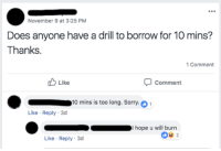 pietriarchy:loving my apartment complex facebook group: November 9 at 3:25 PM  Does anyone have a drill to borrow for 10 mins?  Thanks  Comment  Like  Comment  10 mins is too long. Sorry.  Like Reply 3d  I hope u will burn  0e2  Like Reply 3d pietriarchy:loving my apartment complex facebook group