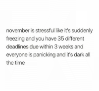 Time, All The, and All the Time: november is stressful like it's suddenly  freezing and you have 35 different  deadlines due within 3 weeks and  everyone is panicking and it's dark all  the time