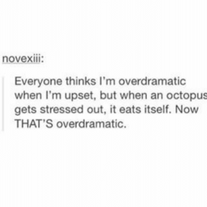 stressed out: novexIII:  Everyone thinks I'm overdramatic  when I'm upset, but when an octopus  gets stressed out, it eats itself. Now  THAT'S overdramatic.