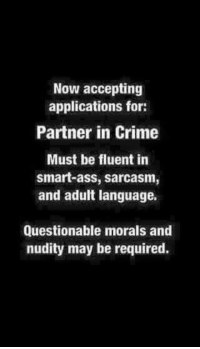 partner in crime: Now accepting  applications for:  Partner in Crime  Must be fluent in  smart-ass, sarcasm,  and adult language.  Questionable morals and  nudity may be required.