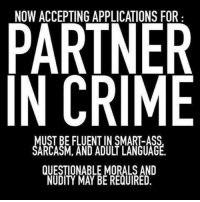 Accepting: NOW ACCEPTING APPLICATIONS FOR  PARTNER  IN CRIME  UST BE FLUENT IN SMART-ASS  SARCASMA AND ADULT LANGUAGE  QUESTIONABLE MORALS AND  NUDITY MAY BE REQUIRED.
