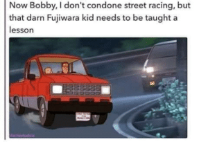 Condone, Initial D, and Kid: Now Bobby, I don't condone street racing, but  that darn Fujiwara kid needs to be taught a  lesson Isnt this called Initial D or something like that?