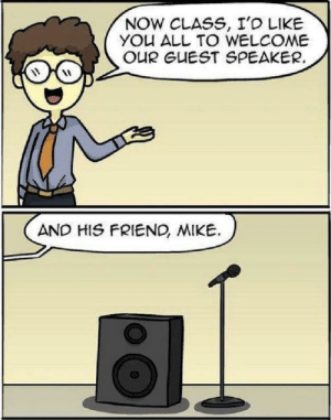 Bad, Funny, and Class: NOW CLASS, I'D LIKE  YOU ALL TO WELCOME  OUR GUEST SPEAKER.  AND HIS FRIEND, MIKE. Bad pun but still funny