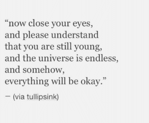 """endless: """"now close your eyes,  and please understand  that you are still young,  and the universe is endless,  and somehow,  everything will be okay.""""  (via tullipsink)"""