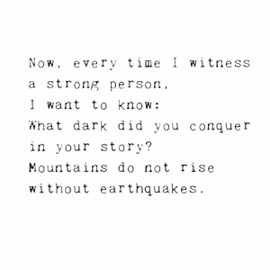Time, Strong, and Dark: Now, every time I witness  a strong person  I want to know:  What dark did you Cconquer  in your story?  Mountains do not rise  without earthquakes.
