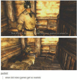 2meirl4meirl: Now ff you'll excuse me Ihave important matters to attend to.  guribot  when did video games get so realistic 2meirl4meirl