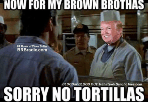 Fucking, Sorry, and Bears: NOW FOR MY BROWN BROTHAS  24 Hours of Firme Oldies  BRBradio.com  BLOOD IN BLOOD OUT T-Shirts...>Sancho Tees.com  SORRY NO TORTILLAS Fucking polar bears