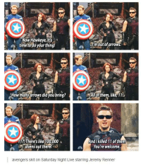 Now Hawkeye,its  time to do your thing  I'm out of arrows.  Howmany arrows did you bring?  All of them, like, 11!  And killed of them  11?! There's like 100,000 t  You're welcome.  aliens out there!  avengers skit on Saturday Night Live starring Jeremy Renner It's Hawkeye Friday