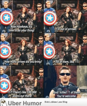 The Avengers in real life.http://meme-rage.tumblr.com: Now Hawkeye, it's  time to do your thing!  m out of arrows  How many arrows did you bring?  All of them, like, 11!s  11AThere's like 100,000  aliens out there! A  And I killed 11 of them  You're welcome.  M Über Humor Bob Loblaw Law Blog The Avengers in real life.http://meme-rage.tumblr.com