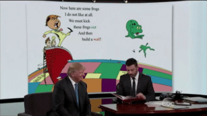 Abc, Kick, and Build A: Now here are some frogs  I do not like at all.  We must kick  these frogs out  And then  build a wall ABC televises Trumps first presidential briefing (2017)