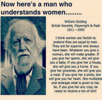 Memes, Shit, and Heart: Now here's a man who  William Golding  British Novelist, Playwright & Poet  1911 --1993  I think women are foolish to  pretend they are equal to men.  They are far superior and always  have been. Whatever you give a  woman, she will make greater. If  you give her sperm, she will give  you a baby. If you give her a house,  she will give you a home. If you  give her groceries, she will give you  a meal. If you give her a smile, she  will give you her heart. She multiplies  and enlarges what is given to her.  So, if you give her any crap, be  ready to receive a ton of shit! <3
