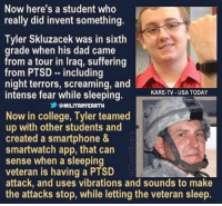 College, Dad, and Memes: Now here's a student who  really did invent something  Tyler Skluzacek was in sixth  grade when his dad came  from a tour in Iraq, suffering  from PTSD including  night terrors, screaming, and  intense fear while sleeping.  KARE-TV-USA TODAY  乡@MILITARYEARTH  Now in college, Tyler teamed  up with other students and  created a smartphone &  smartwatch app, that can  sense when a sleeping  veteran is having a PTSD  attack, and uses vibrations and sounds to make  the attacks stop, while letting the veteran sleep. This is great! https://t.co/32WmC0dewI